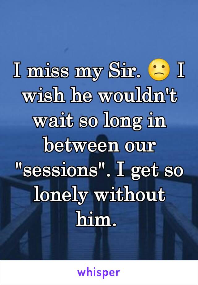 "I miss my Sir. 🙁 I wish he wouldn't wait so long in between our ""sessions"". I get so lonely without him."