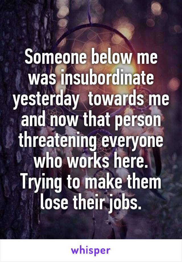 Someone below me was insubordinate yesterday  towards me and now that person threatening everyone who works here. Trying to make them lose their jobs.