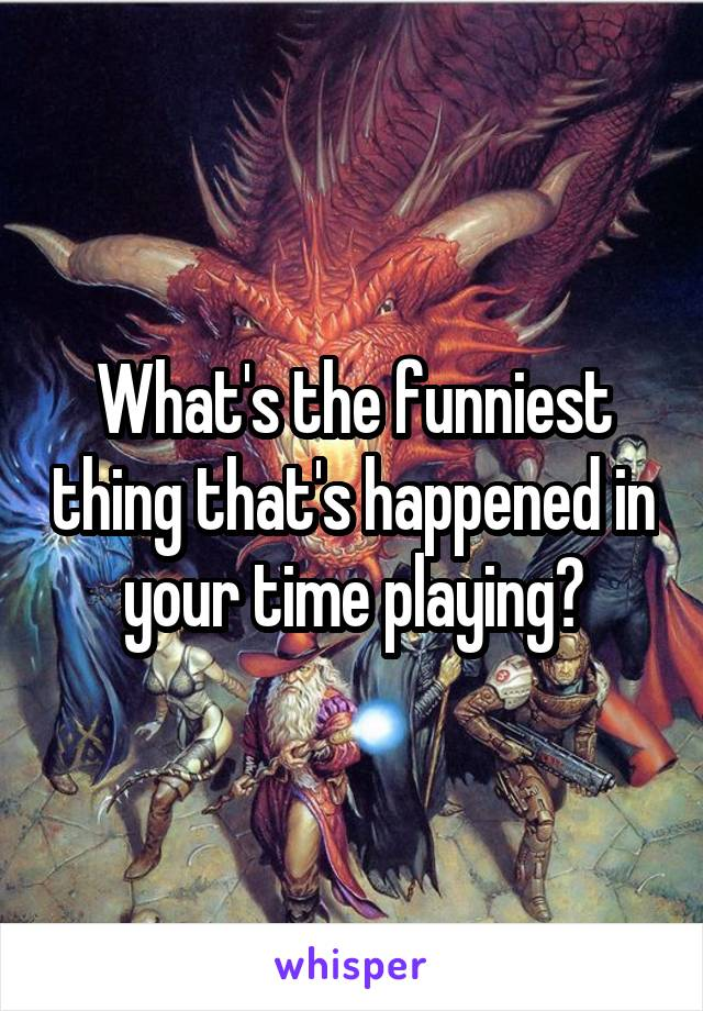 What's the funniest thing that's happened in your time playing?