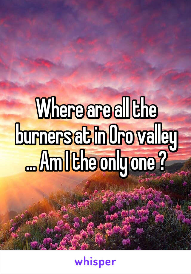Where are all the burners at in Oro valley ... Am I the only one ?