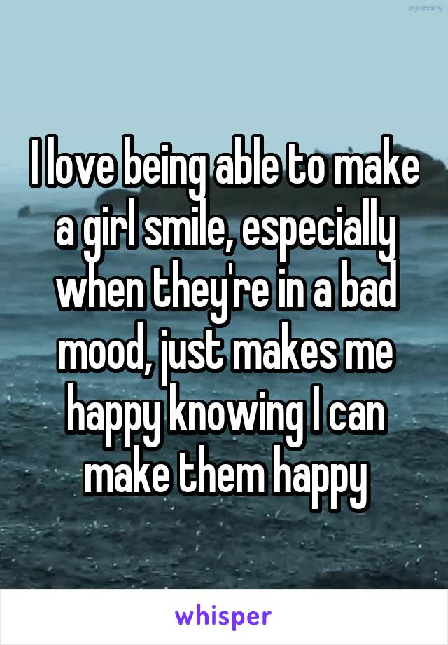 I love being able to make a girl smile, especially when they're in a bad mood, just makes me happy knowing I can make them happy