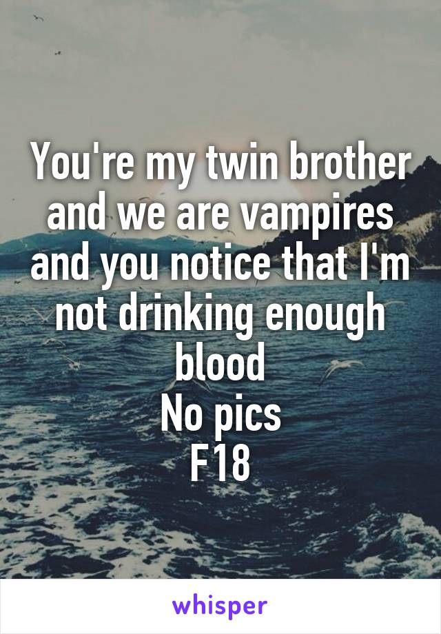 You're my twin brother and we are vampires and you notice that I'm not drinking enough blood No pics F18