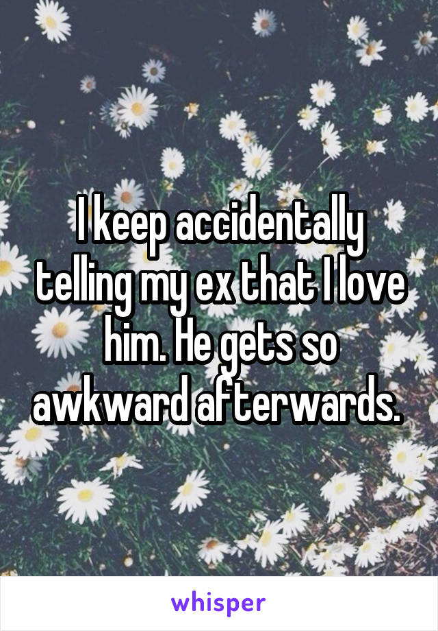 I keep accidentally telling my ex that I love him. He gets so awkward afterwards.