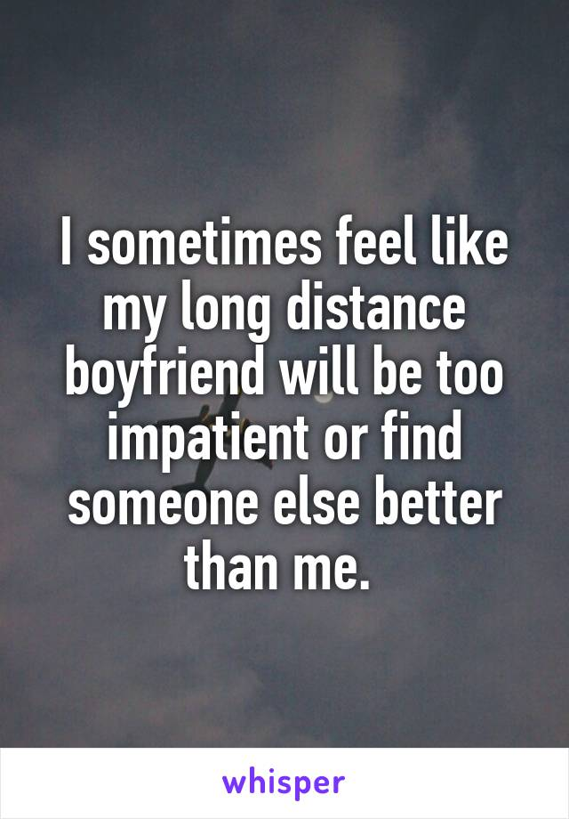 I sometimes feel like my long distance boyfriend will be too impatient or find someone else better than me.