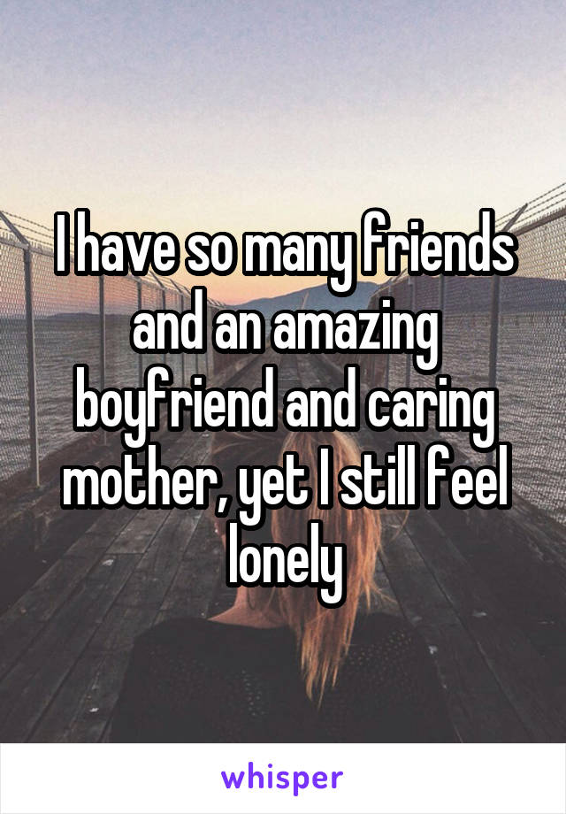 I have so many friends and an amazing boyfriend and caring mother, yet I still feel lonely