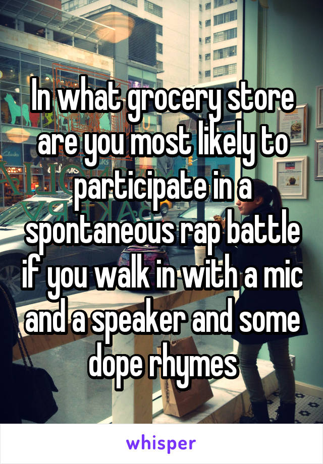 In what grocery store are you most likely to participate in a spontaneous rap battle if you walk in with a mic and a speaker and some dope rhymes