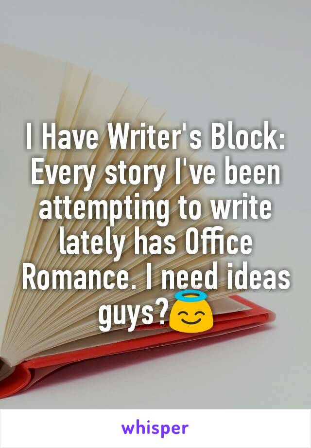 I Have Writer's Block: Every story I've been attempting to write lately has Office Romance. I need ideas guys?😇