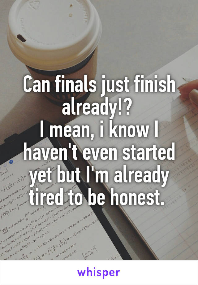 Can finals just finish already!?  I mean, i know I haven't even started yet but I'm already tired to be honest.