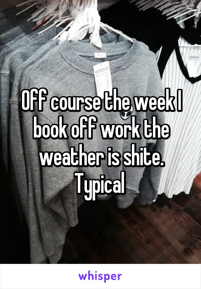 Off course the week I book off work the weather is shite. Typical