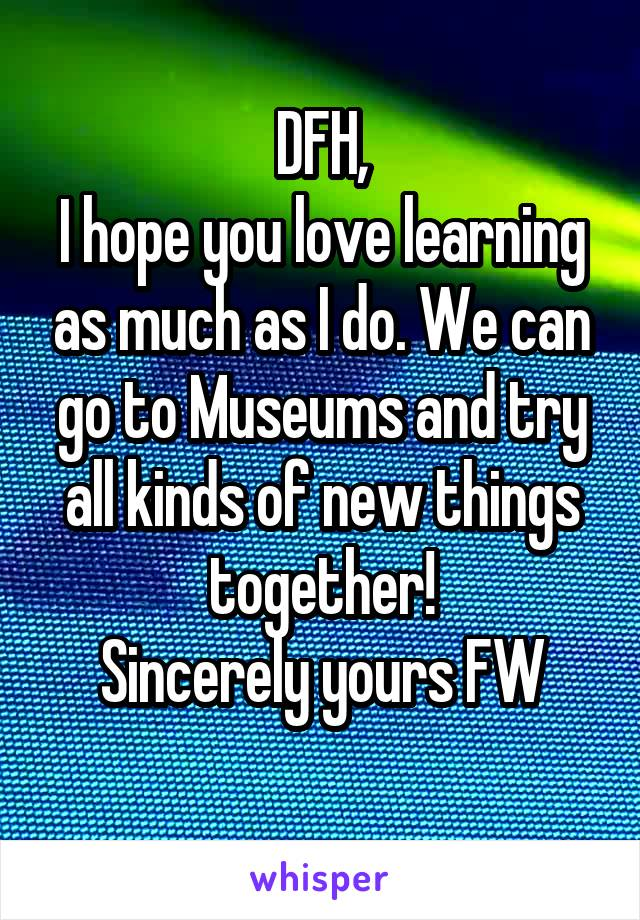 DFH, I hope you love learning as much as I do. We can go to Museums and try all kinds of new things together! Sincerely yours FW