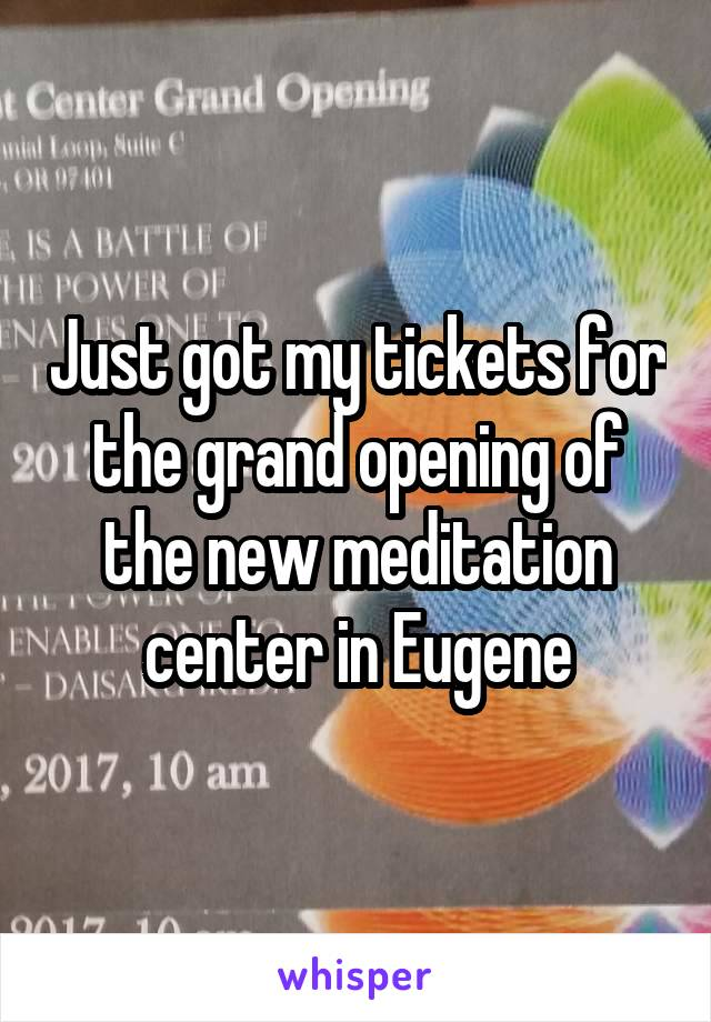 Just got my tickets for the grand opening of the new meditation center in Eugene