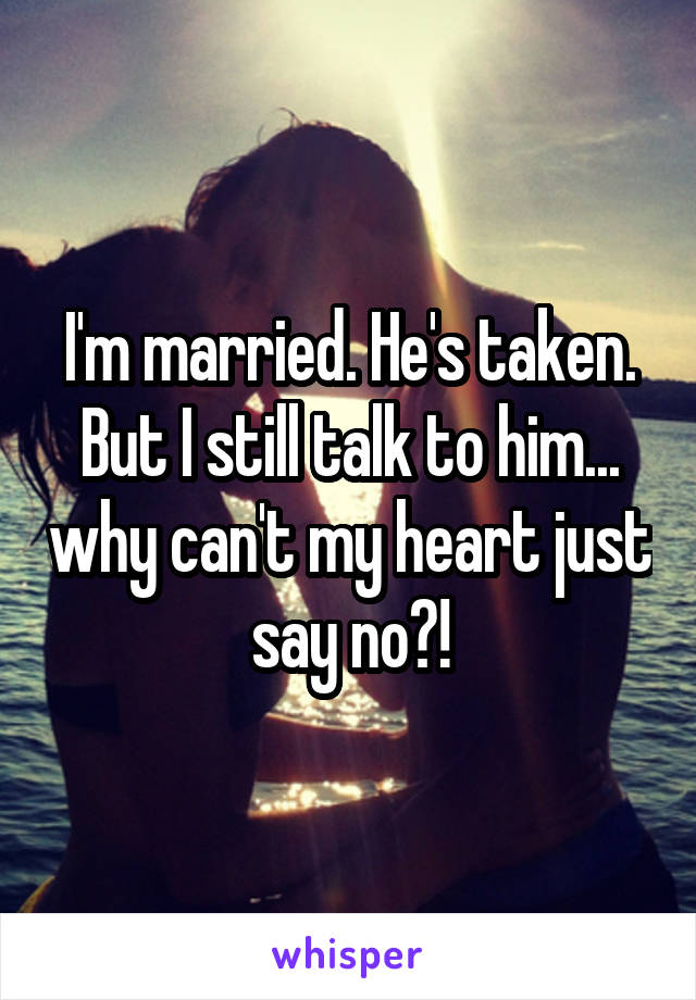 I'm married. He's taken. But I still talk to him... why can't my heart just say no?!