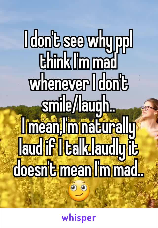 I don't see why ppl think I'm mad whenever I don't smile/laugh.. I mean,I'm naturally laud if I talk.laudly it doesn't mean I'm mad.. 🙄