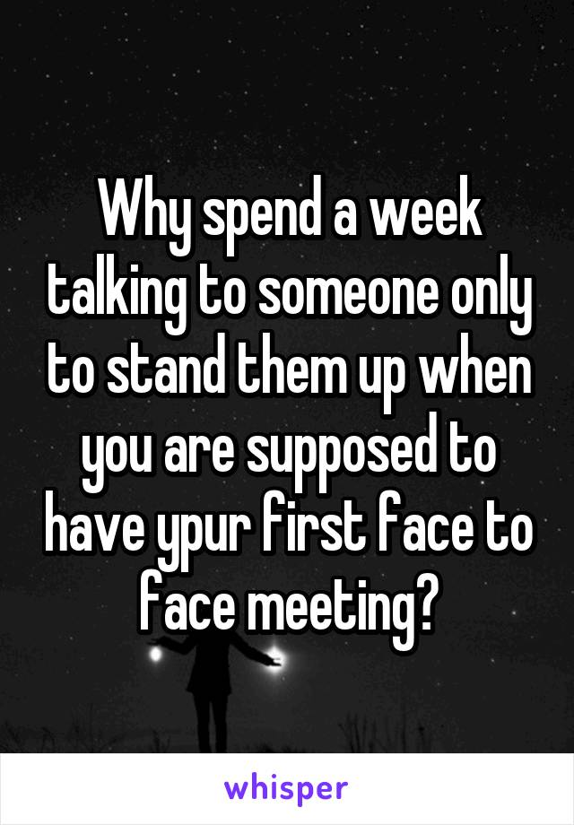 Why spend a week talking to someone only to stand them up when you are supposed to have ypur first face to face meeting?