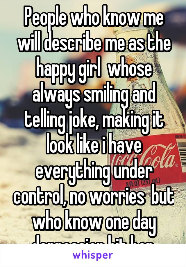 People who know me will describe me as the happy girl  whose always smiling and telling joke, making it look like i have everything under control, no worries  but who know one day depression hit her.