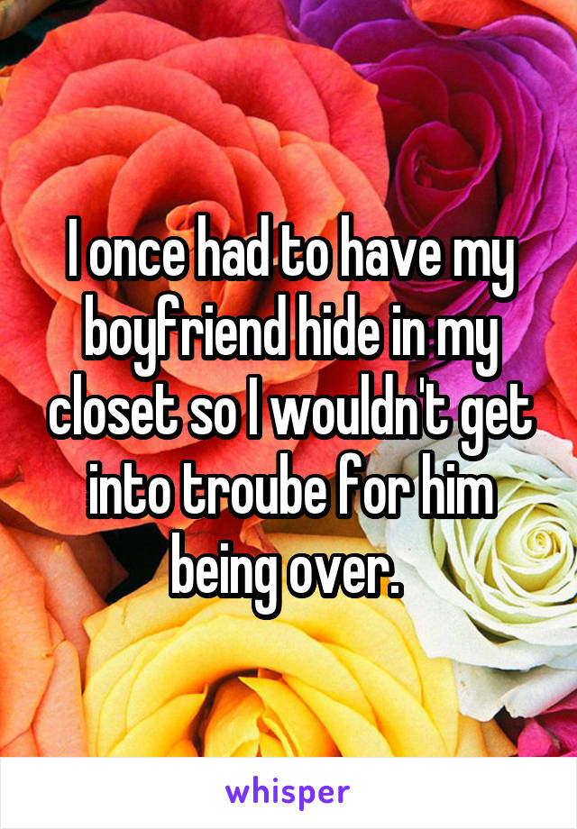 I once had to have my boyfriend hide in my closet so I wouldn't get into troube for him being over.