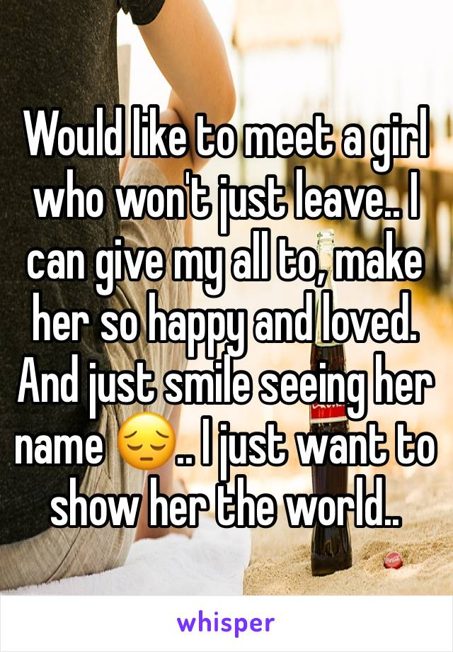 Would like to meet a girl who won't just leave.. I can give my all to, make her so happy and loved. And just smile seeing her name 😔.. I just want to show her the world..