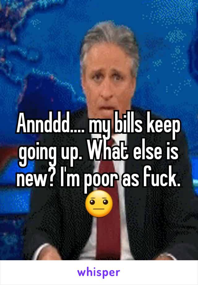 Annddd.... my bills keep going up. What else is new? I'm poor as fuck. 😐