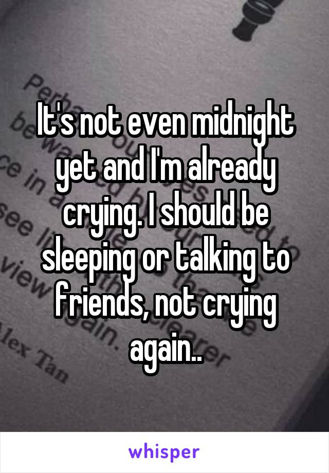 It's not even midnight yet and I'm already crying. I should be sleeping or talking to friends, not crying again..