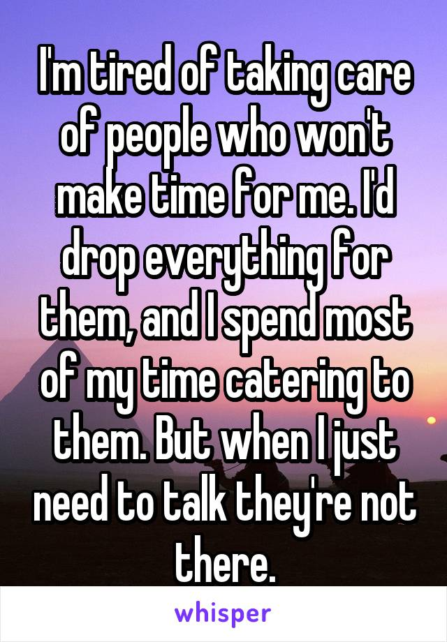 I'm tired of taking care of people who won't make time for me. I'd drop everything for them, and I spend most of my time catering to them. But when I just need to talk they're not there.