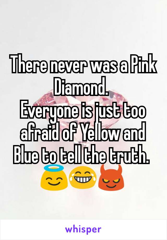 There never was a Pink Diamond.  Everyone is just too afraid of Yellow and Blue to tell the truth.  😇😂😈