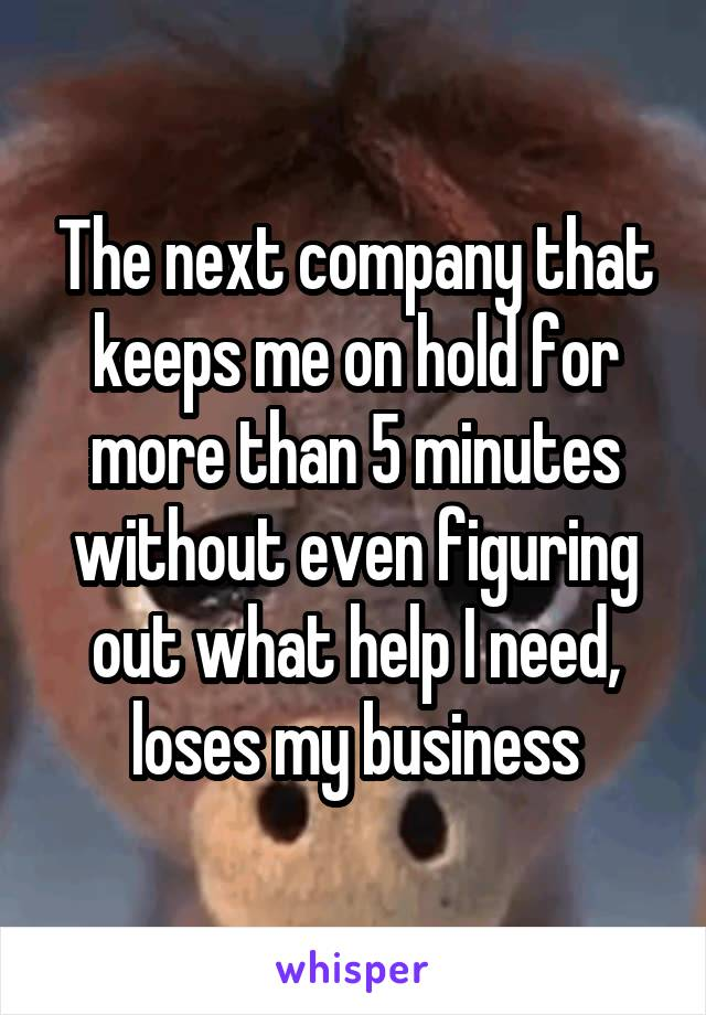 The next company that keeps me on hold for more than 5 minutes without even figuring out what help I need, loses my business