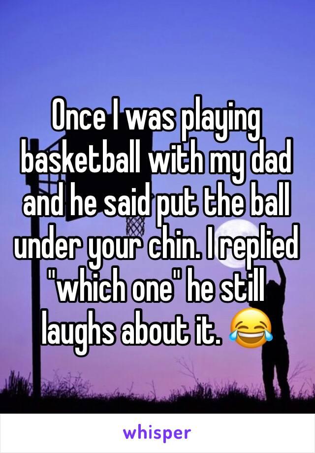 """Once I was playing basketball with my dad and he said put the ball under your chin. I replied """"which one"""" he still laughs about it. 😂"""