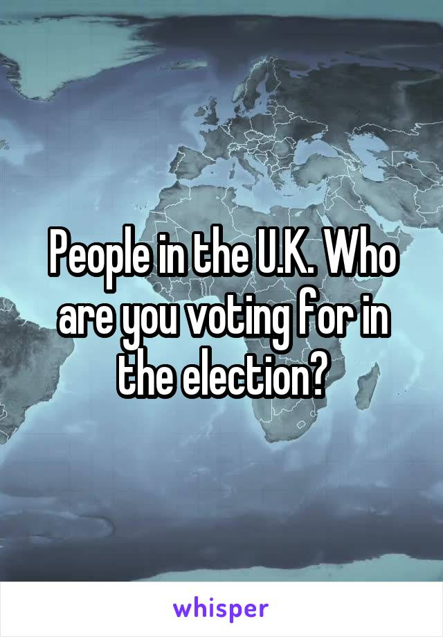 People in the U.K. Who are you voting for in the election?