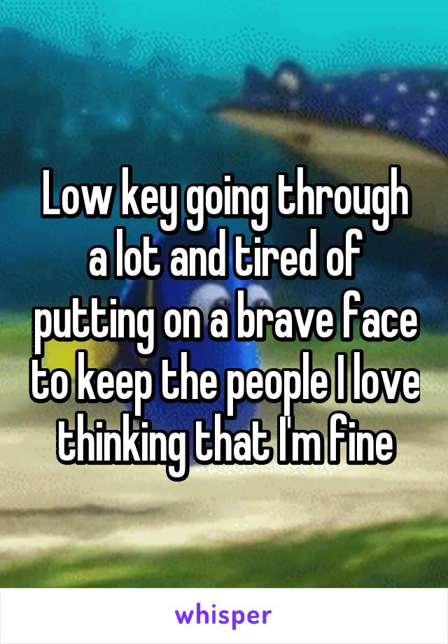 Low key going through a lot and tired of putting on a brave face to keep the people I love thinking that I'm fine