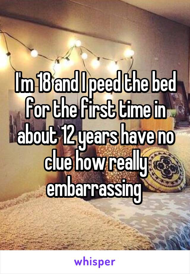 I'm 18 and I peed the bed for the first time in about 12 years have no clue how really embarrassing
