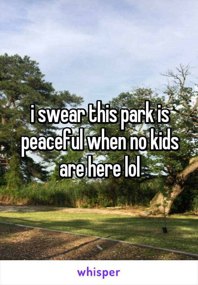 i swear this park is peaceful when no kids are here lol