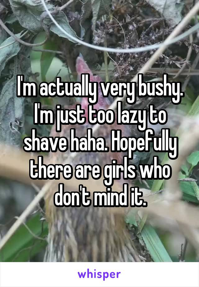 I'm actually very bushy. I'm just too lazy to shave haha. Hopefully there are girls who don't mind it.