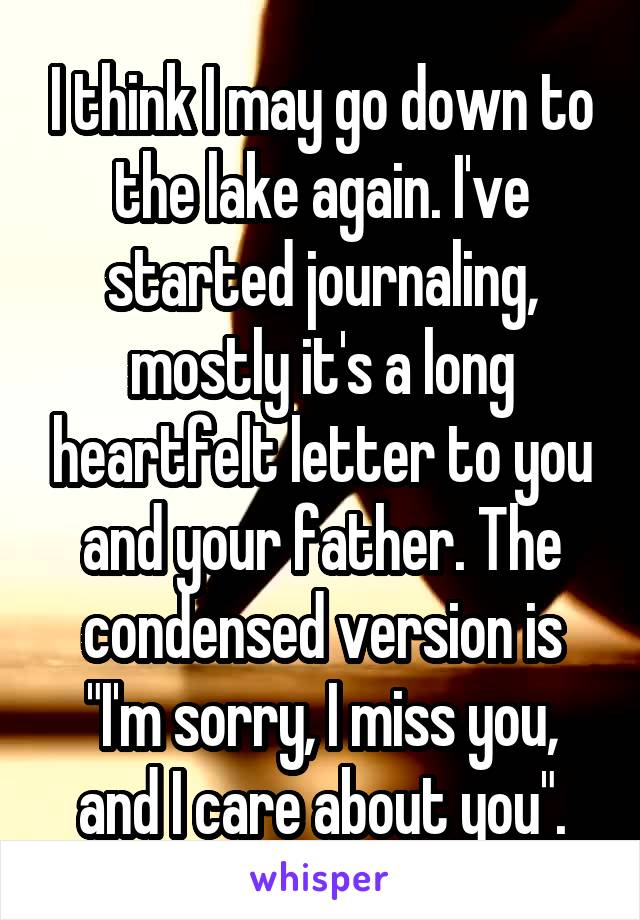 """I think I may go down to the lake again. I've started journaling, mostly it's a long heartfelt letter to you and your father. The condensed version is """"I'm sorry, I miss you, and I care about you""""."""
