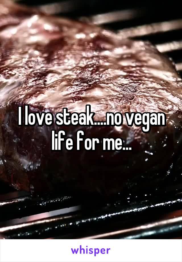 I love steak....no vegan life for me...
