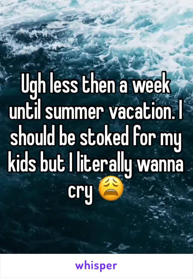 Ugh less then a week until summer vacation. I should be stoked for my kids but I literally wanna cry 😩