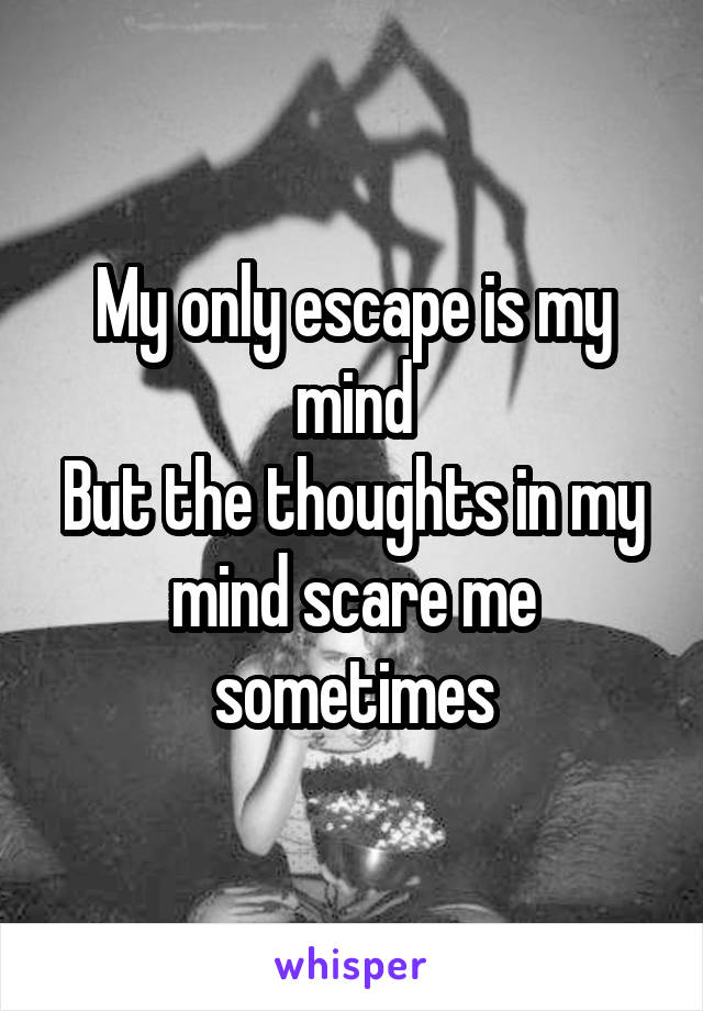 My only escape is my mind But the thoughts in my mind scare me sometimes
