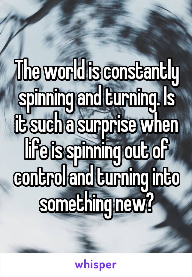 The world is constantly spinning and turning. Is it such a surprise when life is spinning out of control and turning into something new?