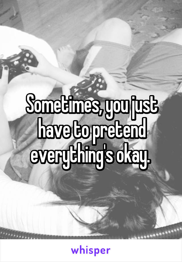 Sometimes, you just have to pretend everything's okay.