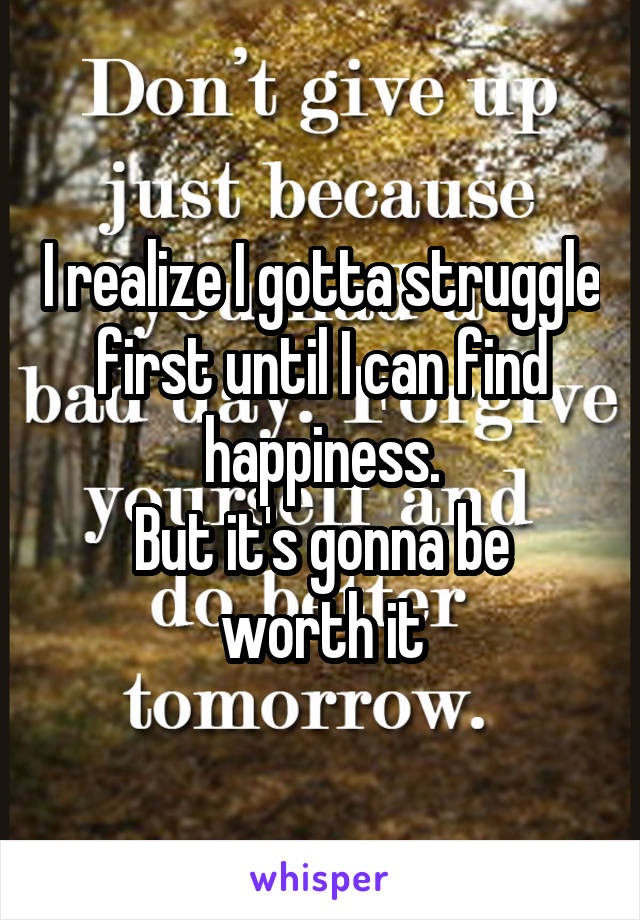 I realize I gotta struggle first until I can find happiness. But it's gonna be worth it