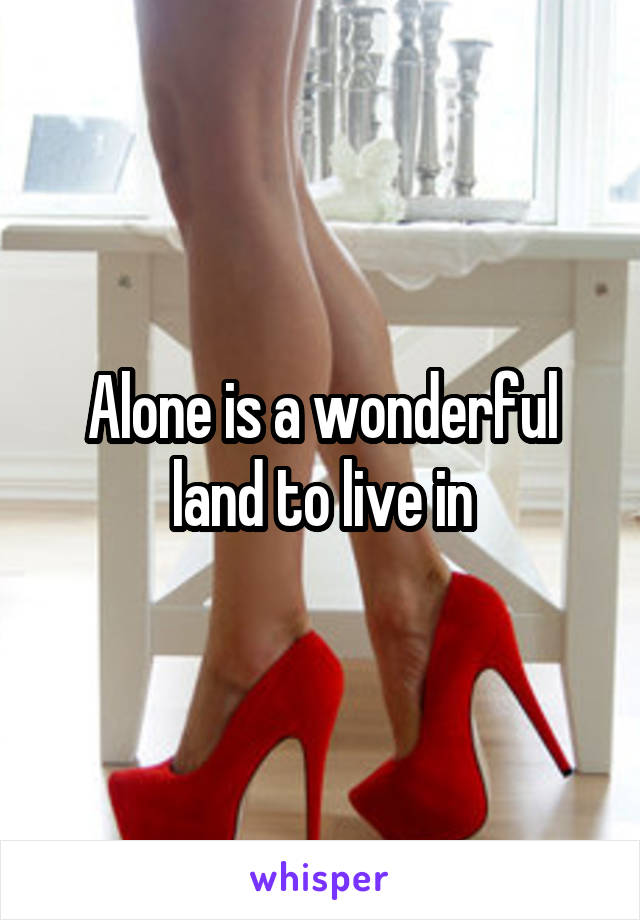 Alone is a wonderful land to live in