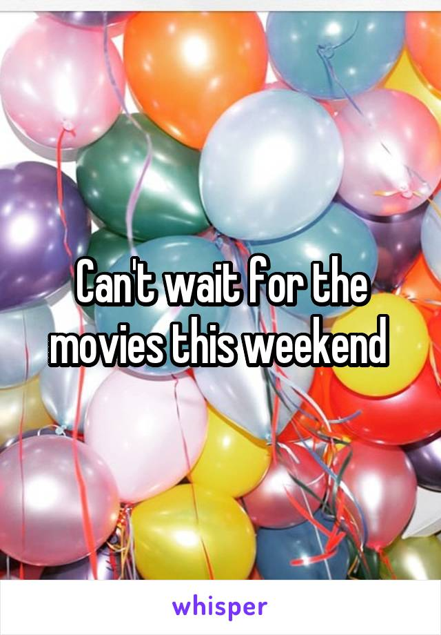 Can't wait for the movies this weekend