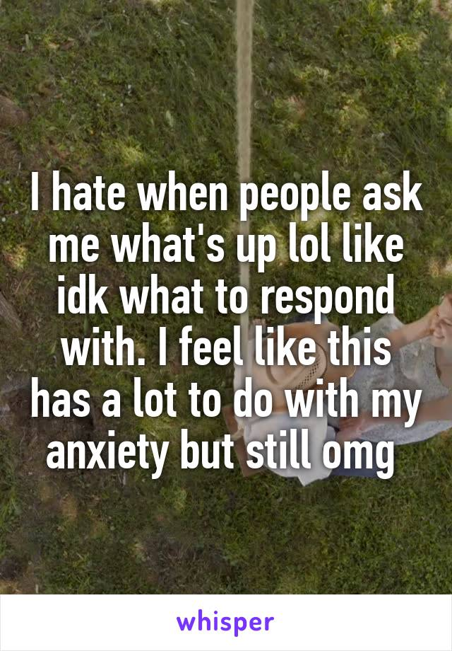 I hate when people ask me what's up lol like idk what to respond with. I feel like this has a lot to do with my anxiety but still omg