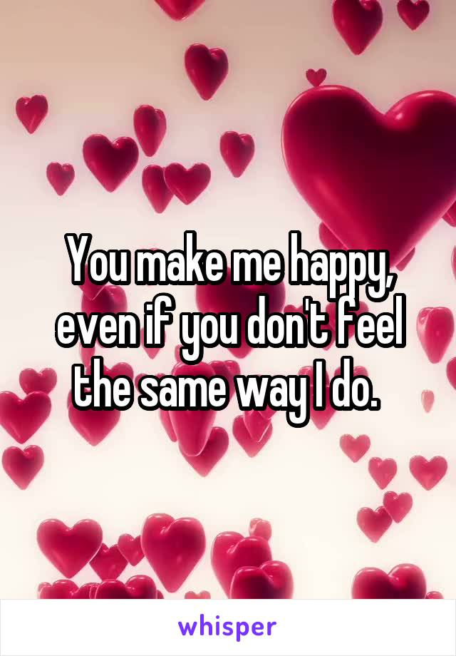 You make me happy, even if you don't feel the same way I do.