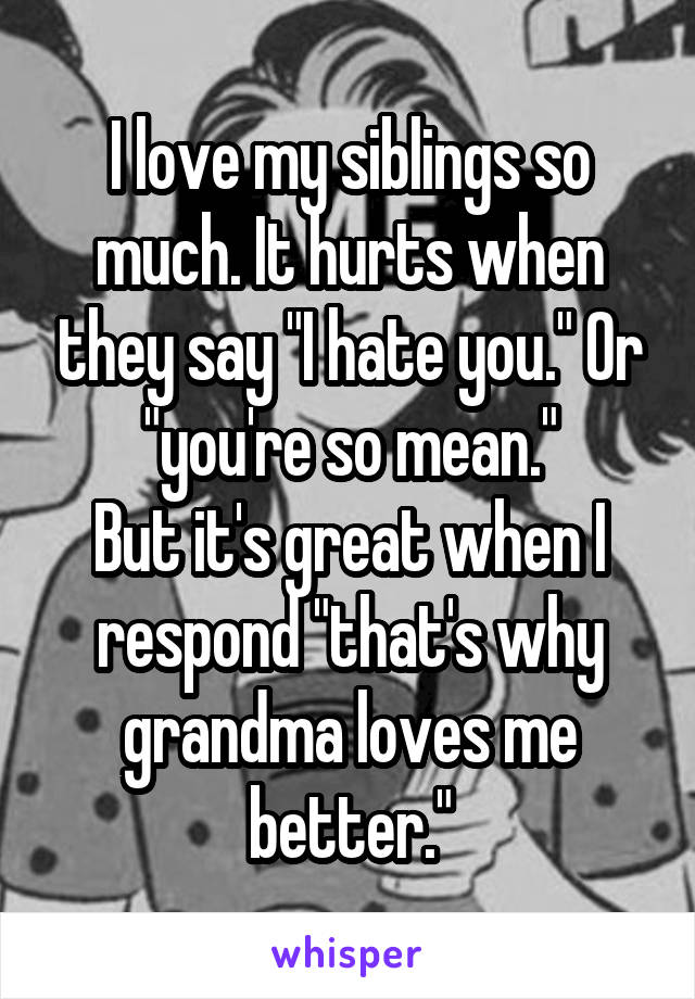 "I love my siblings so much. It hurts when they say ""I hate you."" Or ""you're so mean."" But it's great when I respond ""that's why grandma loves me better."""