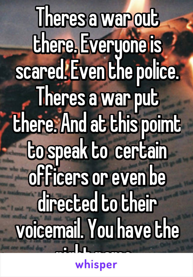 Theres a war out there. Everyone is scared. Even the police. Theres a war put there. And at this poimt to speak to  certain officers or even be directed to their voicemail. You have the right name.