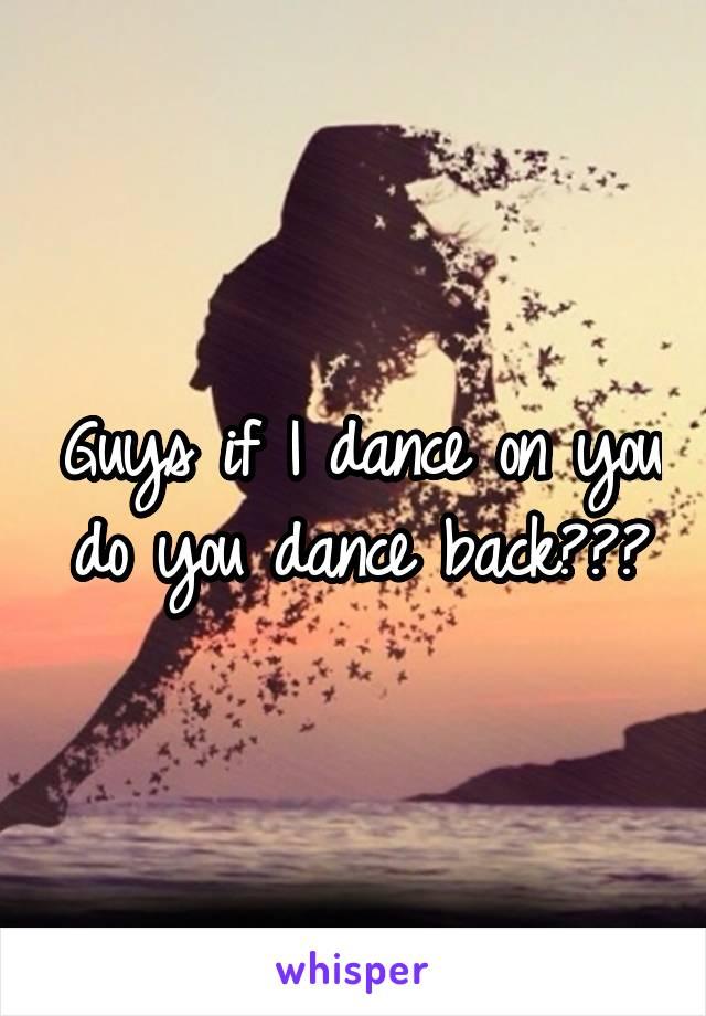 Guys if I dance on you do you dance back???