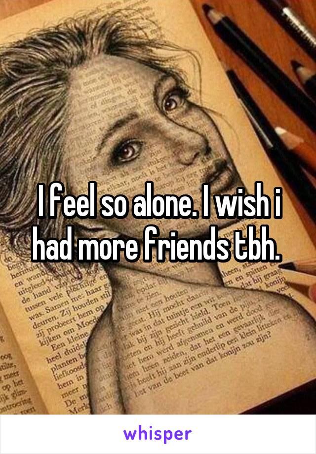 I feel so alone. I wish i had more friends tbh.