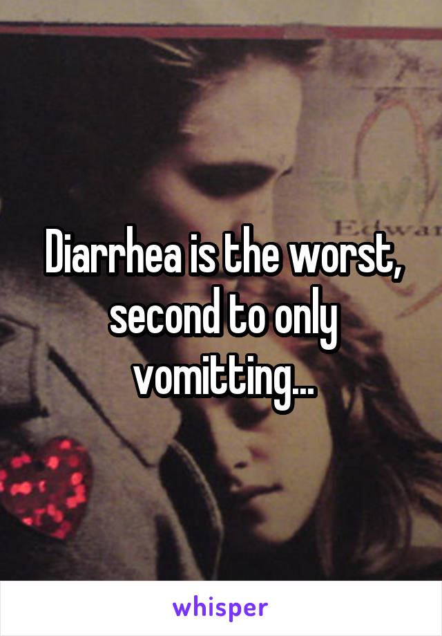 Diarrhea is the worst, second to only vomitting...