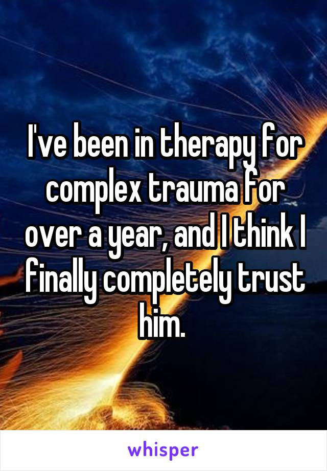 I've been in therapy for complex trauma for over a year, and I think I finally completely trust him.