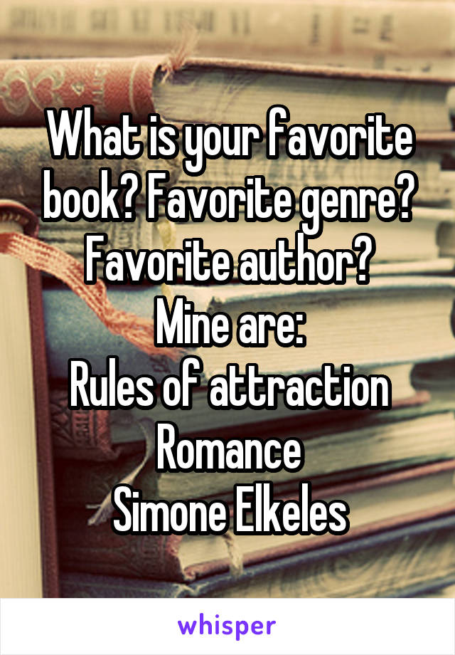 What is your favorite book? Favorite genre? Favorite author? Mine are: Rules of attraction Romance Simone Elkeles